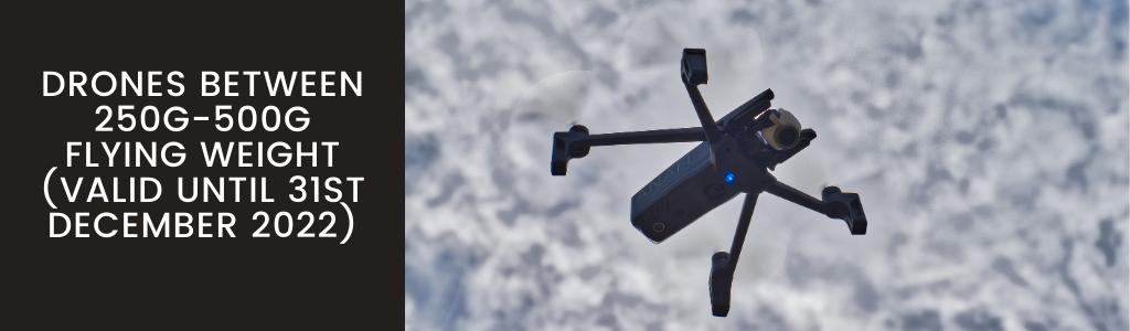 Drones between 250g-500g flying weight (valid until 31st December 2022)